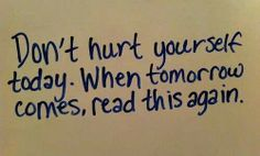 Don't hurt yourself today. When tomorrow comes, read this again day after day until everything is OK