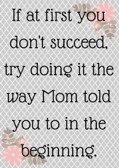 Happy mothers day inspirational quotes for all moms in the world from sons and daughters. If at first you don't succeed, try doing it the way mom told you to in the beginning.