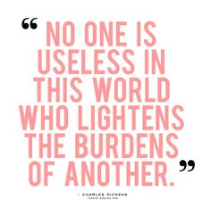 """No one is useless in this world who lightens the burdens of another"" Charles Dickens quote Great Quotes, Quotes To Live By, Me Quotes, Motivational Quotes, Charity Quotes, Giving Quotes, Inspirational Thoughts, Beautiful Words, Inspire Me"