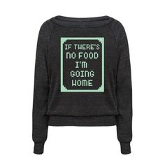 """""""If There's No Food I'm Going Home."""" Show that if you have to leave the house there better be food involved. This cute and sassy top is perfect for foodies and homebodies."""