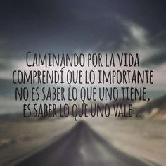 Caminando por la vida comprendí que lo importante no es saber lo que uno tiene, es saber lo que uno vale.
