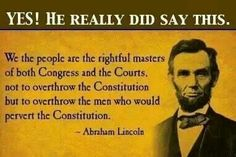"Our President, Abraham Lincoln quote. ""We the people are the rightful masters of both Congress and the courts, not to overthrow the Constitution but to overthrow the men who pervert the Constitution. The Words, Mantra, Einstein, Great Quotes, Inspirational Quotes, Motivational, Funky Quotes, Awesome Quotes, Meaningful Quotes"