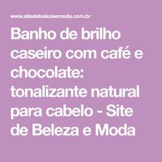 Banho de brilho caseiro com café e chocolate: tonalizante natural para cabelo - Site de Beleza e Moda
