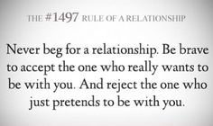Never beg for a relationship! Accept who wants to be part of your life and reject the ones who only pretend