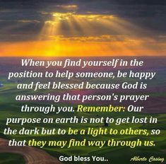 When you find yourself in the position to help someone,  be happy and feel blessed because God is answering that person's prayer through you.....