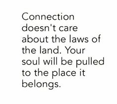Connection doesn't care about the laws of the land. Your soul will be pulled to the place it belongs.