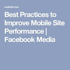 Best Practices to Improve Mobile Site Performance | Facebook Media