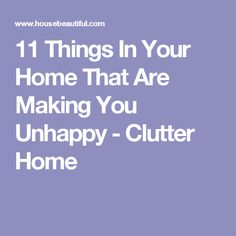 11 Things In Your Home That Are Making You Unhappy - Clutter Home