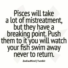 """Read Fact Two - Pisces Breaking Point from the story Awesome Facts About Pisces by (ℭℌαri ∞ ℰmbεrȿℴ ng) with reads.""""Pisces will take a lot. Pisces Love, Astrology Pisces, Zodiac Signs Pisces, Pisces Quotes, Pisces Woman, Zodiac Facts, Zodiac Mind, Quotes Loyalty, All About Pisces"""