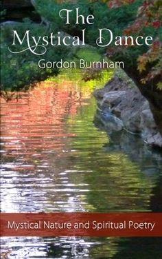 The Mystical Dance: Mystical Poetry Inspirational Poetry Nature Poetry Spiritual Poetry by Gordon Burnham http://www.amazon.com/dp/1466354739/ref=cm_sw_r_pi_dp_tVhmub1EZCB77