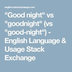 """Good night"" vs ""goodnight"" (vs ""good-night"") - English Language & Usage Stack Exchange"