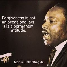 """Forgiveness is not an occasional act, it is a constant attitude."" Martin Luther King Jr."