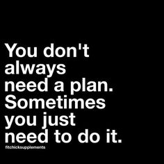 Click Image to read more. You don't  always need a plan. Sometimes you just need to do it.