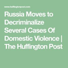 Russia Moves to Decriminalize Several Cases Of Domestic Violence | The Huffington Post