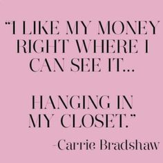 carrie bradshaw; sex and the city quotes. I like my money right where I can see it. I live by this quote!!