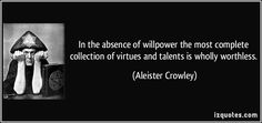 In the absence of willpower the most complete collection of virtues and talents is wholly worthless. (Aleister Crowley) #quotes #quote #quotations #AleisterCrowley