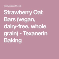 Strawberry Oat Bars (vegan, dairy-free, whole grain) - Texanerin Baking