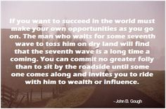 If you want to succeed in the world must make your own opportunities as you go on. The man who waits for some seventh wave to toss him on dry land will find that the seventh wave is a long time a coming. You can commit no greater folly than to sit by the roadside until some one comes along and invites you to ride with him to wealth or influence.  -John B. Gough