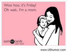 I'll be honest, I love Fridays. They tell me I get the whole weekend with my kiddos. Wish I was a SAHM. :(
