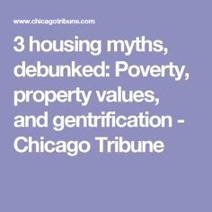 3 housing myths, debunked: Poverty, property values, and gentrification - Chicago Tribune