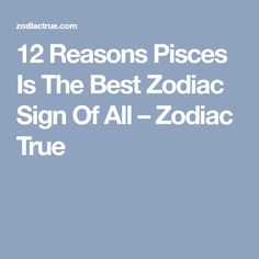 12 Reasons Pisces Is The Best Zodiac Sign Of All – Zodiac True