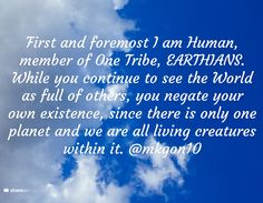 First and foremost I am Human, member of One Tribe, EARTHIANS. While you continue to see the World as full of others, you negate your own existence, since there is only one planet and we are all living creatures within it. @mkgon10