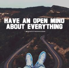 Have an open mind about everything.
