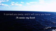 It carried you away and it will carry you home. It carries my heart.