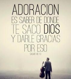 Adoración es saber de donde te sacó Dios y darle gracias por eso