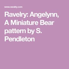 Ravelry: Angelynn, A Miniature Bear pattern by S. Pendleton