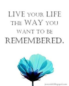Live Your Life the WAY you want to be REMEMBERED.