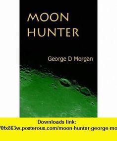 MOON HUNTER GEORGE MORGAN ,   ,  , ASIN: B002AD4A74 , tutorials , pdf , ebook , torrent , downloads , rapidshare , filesonic , hotfile , megaupload , fileserve