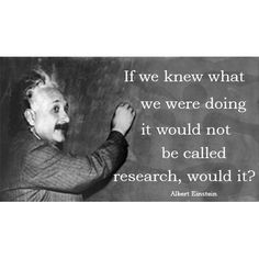 If we knew what we were doing it would not be called research, would it? ~ Einstein