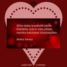 citáty - Šiřte lásku kamkoliv jdete. Každého, kdo k vám přijde, nechte odcházet šťastnějšího.  Matka Tereza Matka Tereza