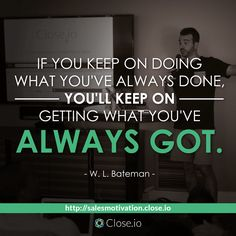 If you keep on doing what you've always done, you'll keep on getting what you've always got. - W. L. Bateman  http://resources.close.io/salesmotivation?utm_content=buffer985a8&utm_medium=social&utm_source=pinterest.com&utm_campaign=buffer #sales #motivation #quote #entrepreneurship #entrepreneur #hustle #business #startups
