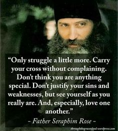 """""""Only struggle a little more. Carry your cross without complaining. Don't think you are anything special. Don't justify your sins and weaknesses, but see yourself as you really are. And, especially, love one another"""" - Father Seraphim Rose Catholic Quotes, Catholic Prayers, Religious Quotes, Spiritual Quotes, Wisdom Quotes, Orthodox Prayers, Religious Art, Qoutes, True Faith"""