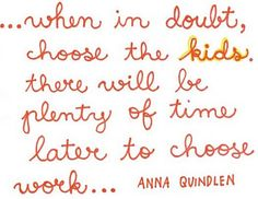...when in doubt, choose the kids. there will be plenty of time later to choose work...