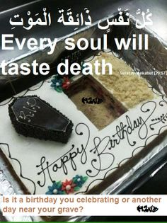 What are you really celebrating? Birthday is just another year getting closer to death.  Every soul shall taste death. No one can elude death. The life of this world is temporary, hereafter is the destination. Prepare for Akhirah. Jannah is our goal