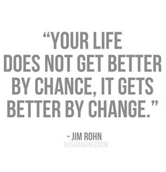 Your life does not get better by chance, it gets better by change --Jim Rohn