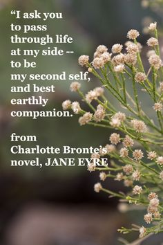 """I ask you to pass through life at my side – to be my second self, and best earthly companion."" – from Charlotte Bronte's novel, JANE EYRE."