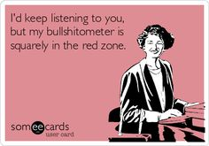 I'd keep listening to you, but my bullshitometer is squarely in the red zone.