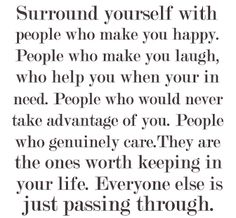 Surround Yourself With People Who Make You Happy. People Who Make You Laugh, Who Help You When You're In Need. People Who Would Never Take Advantage Of You. People Who Genuinely Care. They Are The One's Worth Keeping In You Life. Everyone Else Is Just Passing Through.