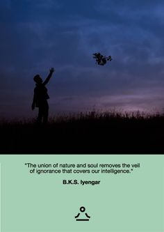 """""""The union of nature and soul removes the veil of ignorance that covers our inteligence."""" - B.K.S. Iyengar • Udahni.com • #yogaquotes"""