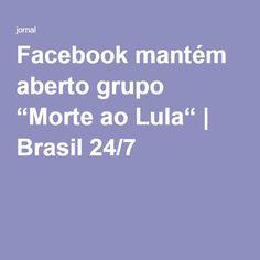 "Facebook mantém aberto grupo ""Morte ao Lula""   Brasil 24/7"