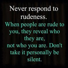 Never respond to rudeness as hard as it is...