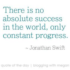 There is no absolute success in the world, only constant progress. ~ Jonathan Swift #quote #quoteoftheday
