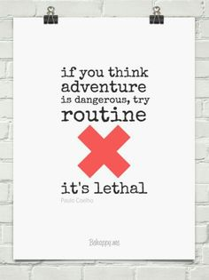 If you think adventure is dangerous, try routine. It's lethal
