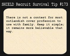 S.H.I.E.L.D. Recruit Survival Tip #173:There is not a contest for most outlandish cover profession to use with family. Keep it simple; it remains more believable that way.