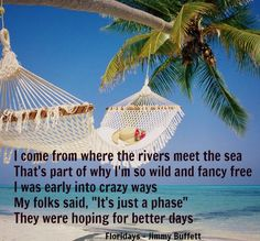 """I come from where the rivers meet the sea - That's part of why I'm so wild and fancy free - I was early into crazy ways - My folks said, """"It's just a phase"""" - They were hoping for better days 