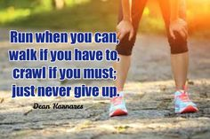 Runners Inspiration: Run when you can, walk if you have to,  crawl if you must; just never give up.  http://ChiliGuy.com